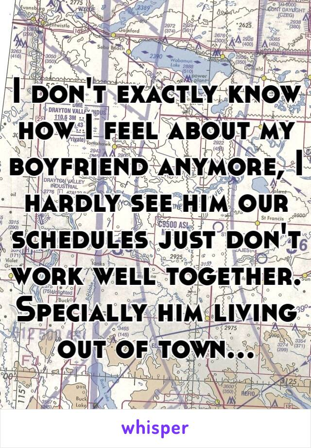 I don't exactly know how I feel about my boyfriend anymore, I hardly see him our schedules just don't work well together. Specially him living out of town...