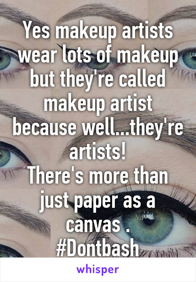 Yes makeup artists wear lots of makeup but they're called makeup artist because well...they're artists! There's more than just paper as a canvas . #Dontbash