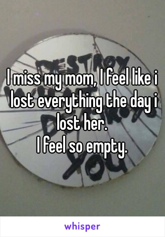 I miss my mom, I feel like i lost everything the day i lost her.  I feel so empty.
