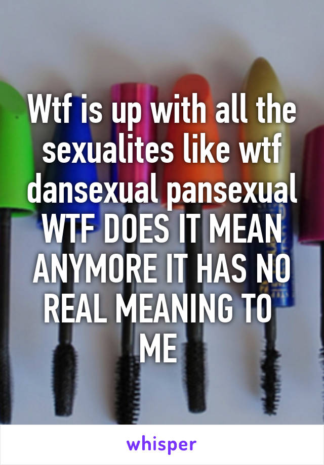 Wtf is up with all the sexualites like wtf dansexual pansexual WTF DOES IT MEAN ANYMORE IT HAS NO REAL MEANING TO  ME