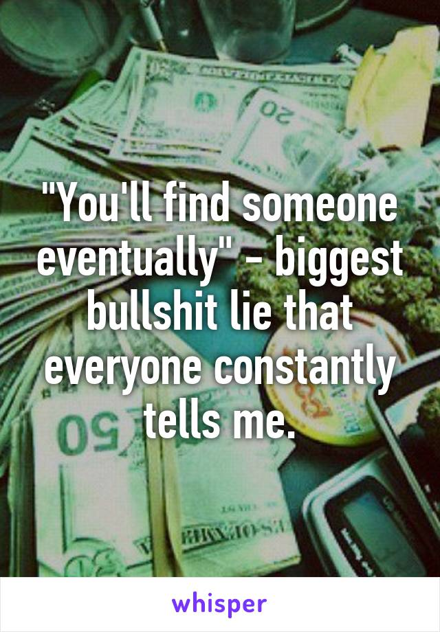 """You'll find someone eventually"" - biggest bullshit lie that everyone constantly tells me."