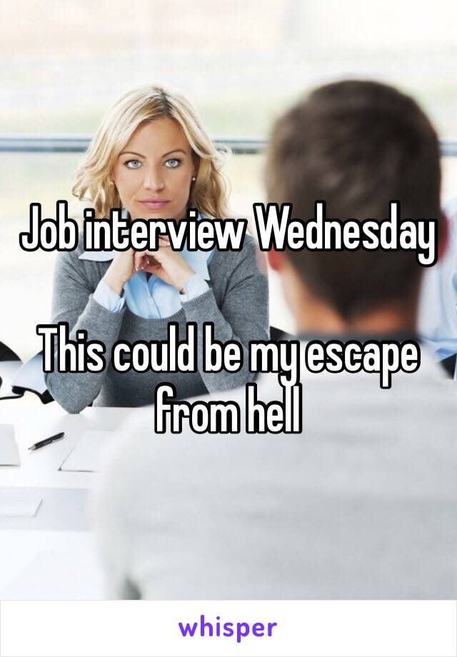 Job interview Wednesday   This could be my escape from hell