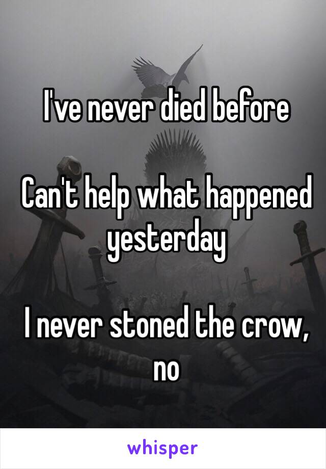 I've never died before  Can't help what happened yesterday  I never stoned the crow, no