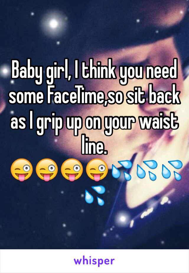 Baby girl, I think you need some FaceTime,so sit back as I grip up on your waist line.  😜😜😜😜💦💦💦💦