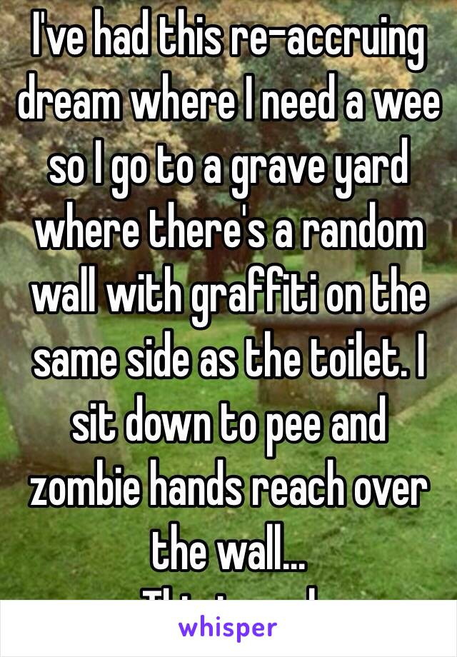 I've had this re-accruing dream where I need a wee so I go to a grave yard where there's a random wall with graffiti on the same side as the toilet. I sit down to pee and zombie hands reach over the wall... This is real