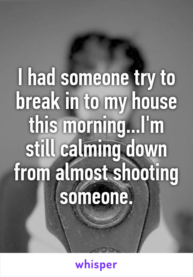 I had someone try to break in to my house this morning...I'm still calming down from almost shooting someone.