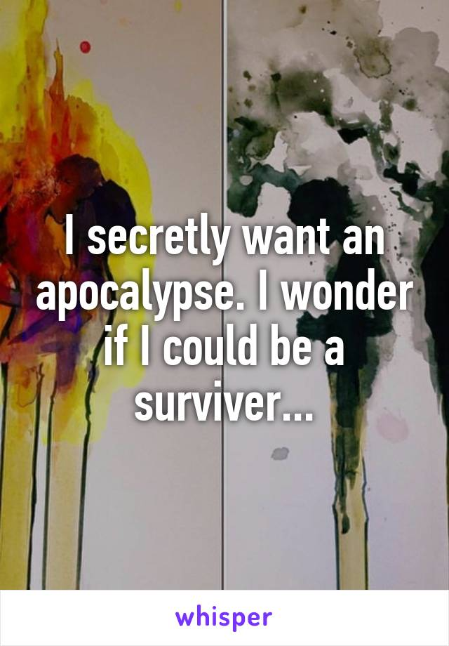 I secretly want an apocalypse. I wonder if I could be a surviver...