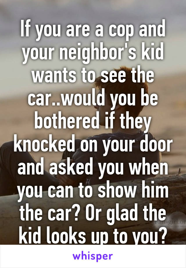 If you are a cop and your neighbor's kid wants to see the car..would you be bothered if they knocked on your door and asked you when you can to show him the car? Or glad the kid looks up to you?