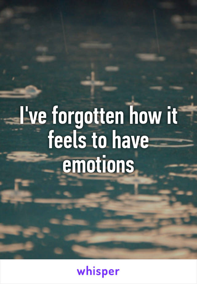 I've forgotten how it feels to have emotions