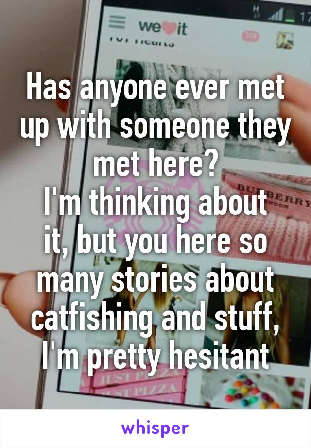 Has anyone ever met up with someone they met here? I'm thinking about it, but you here so many stories about catfishing and stuff, I'm pretty hesitant