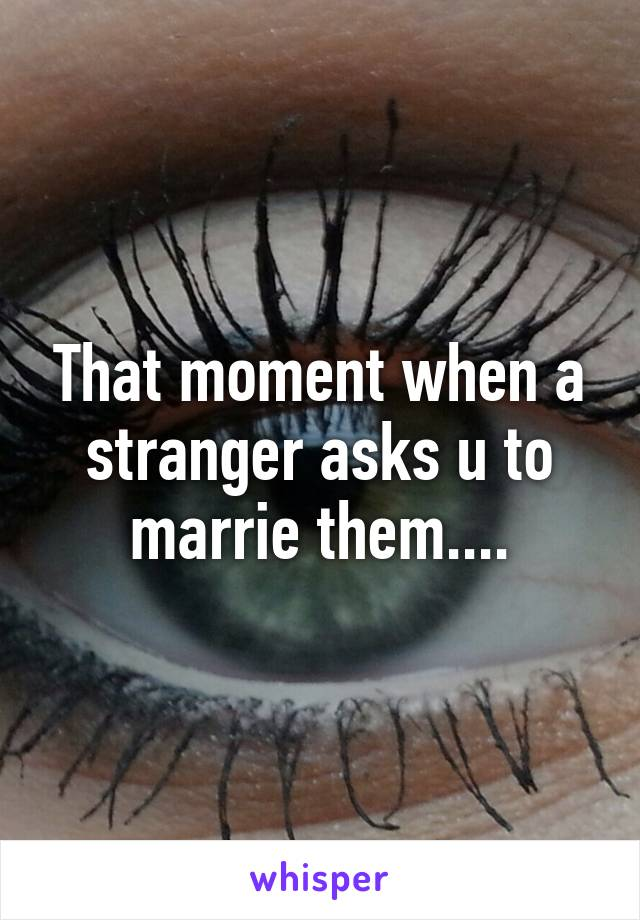 That moment when a stranger asks u to marrie them....