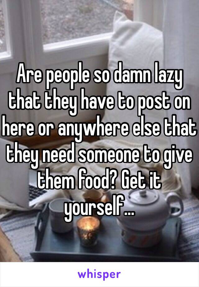 Are people so damn lazy that they have to post on here or anywhere else that they need someone to give them food? Get it yourself...