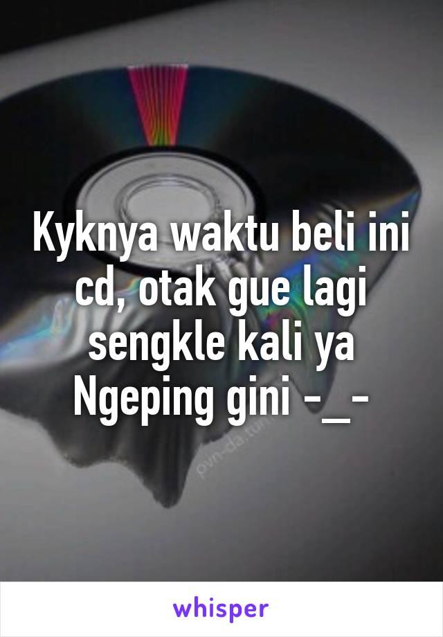 Kyknya waktu beli ini cd, otak gue lagi sengkle kali ya Ngeping gini -_-