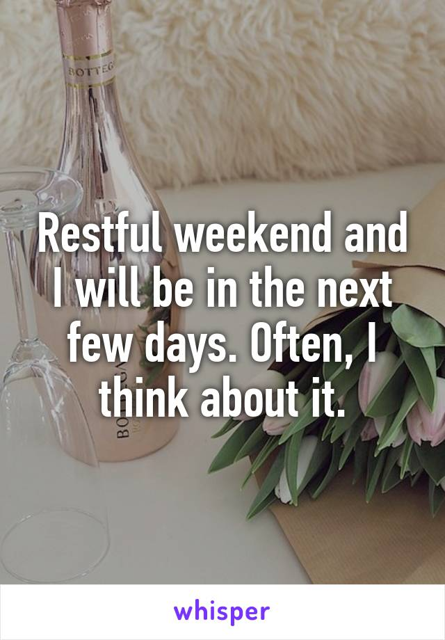 Restful weekend and I will be in the next few days. Often, I think about it.