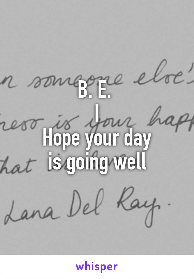 B. E.  I Hope your day is going well