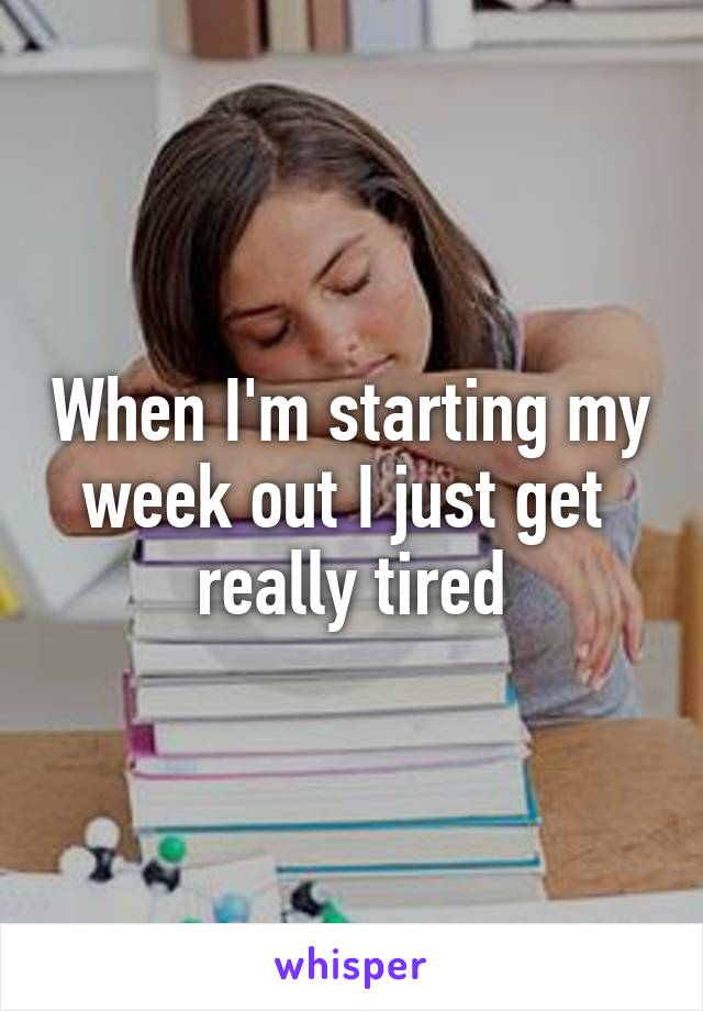 When I'm starting my week out I just get  really tired