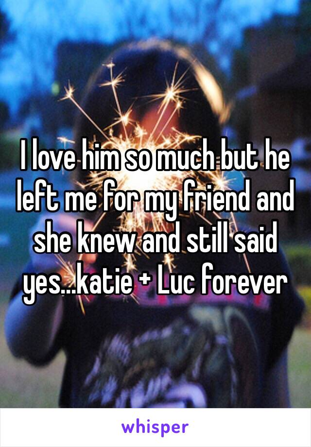 I love him so much but he left me for my friend and she knew and still said yes...katie + Luc forever