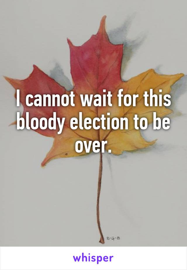 I cannot wait for this bloody election to be over.