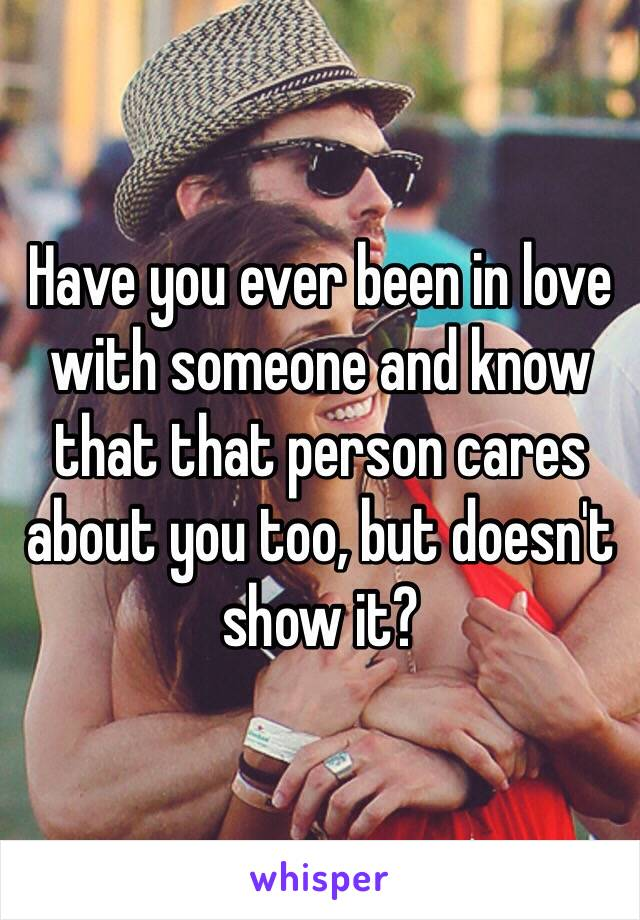 Have you ever been in love with someone and know that that person cares about you too, but doesn't show it?