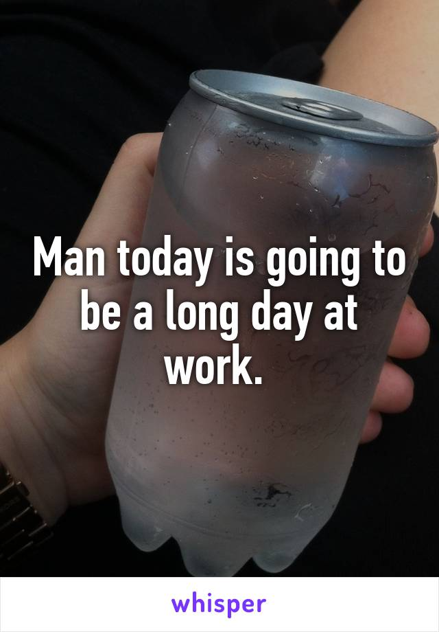 Man today is going to be a long day at work.