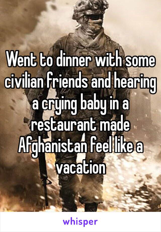 Went to dinner with some civilian friends and hearing a crying baby in a restaurant made Afghanistan feel like a vacation