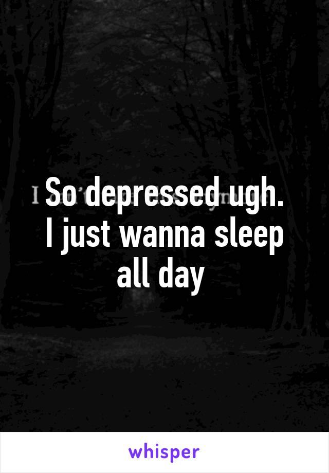 So depressed ugh. I just wanna sleep all day
