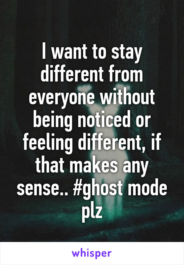 I want to stay different from everyone without being noticed or feeling different, if that makes any sense.. #ghost mode plz