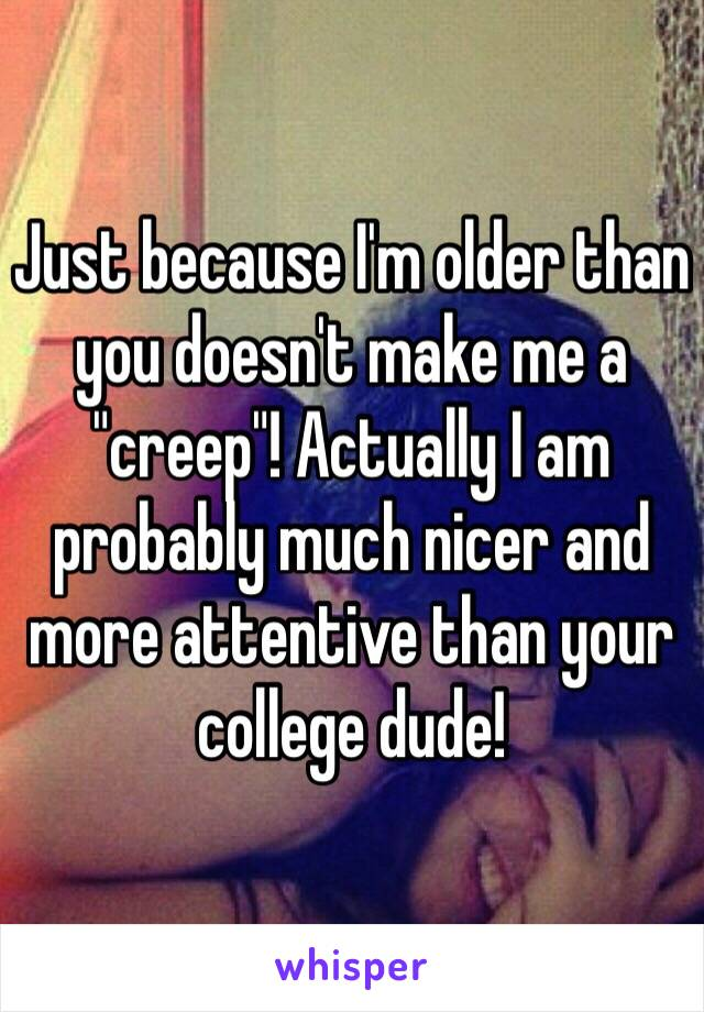 "Just because I'm older than you doesn't make me a ""creep""! Actually I am probably much nicer and more attentive than your college dude!"