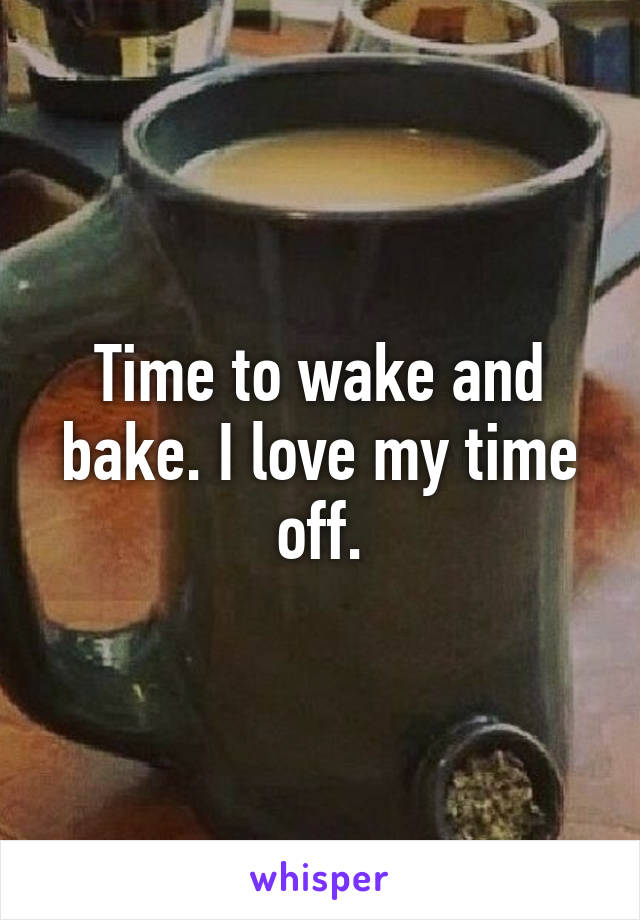Time to wake and bake. I love my time off.