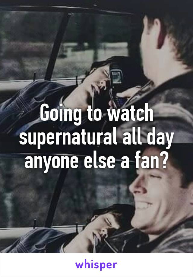 Going to watch supernatural all day anyone else a fan?