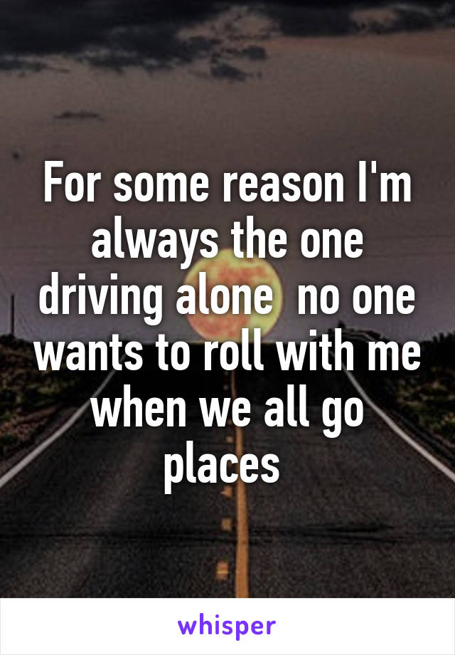For some reason I'm always the one driving alone  no one wants to roll with me when we all go places