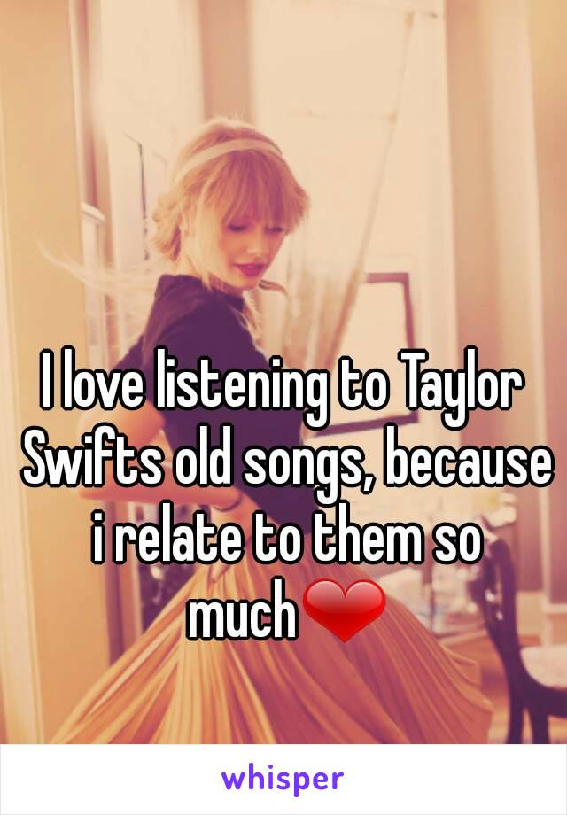 I love listening to Taylor Swifts old songs, because i relate to them so much❤