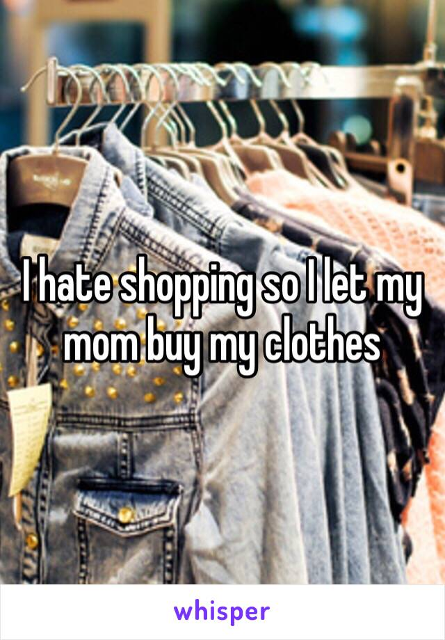 I hate shopping so I let my mom buy my clothes