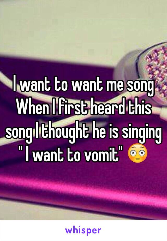 "I want to want me song  When I first heard this song I thought he is singing "" I want to vomit"" 😳"