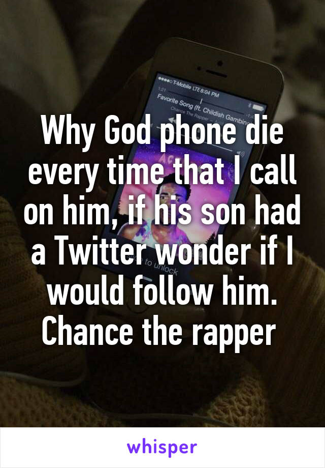 Why God phone die every time that I call on him, if his son had a Twitter wonder if I would follow him. Chance the rapper