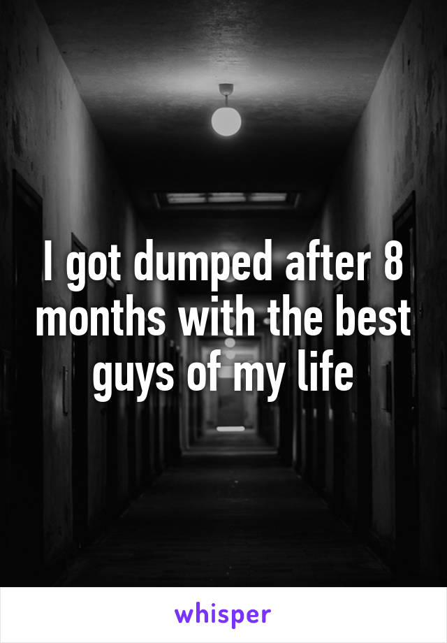 I got dumped after 8 months with the best guys of my life