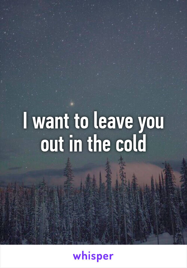 I want to leave you out in the cold