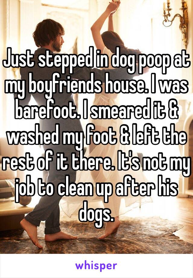 Just stepped in dog poop at my boyfriends house. I was barefoot. I smeared it & washed my foot & left the rest of it there. It's not my job to clean up after his dogs.