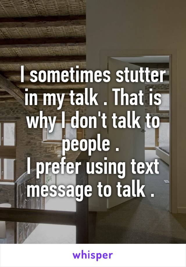 I sometimes stutter in my talk . That is why I don't talk to people .  I prefer using text message to talk .