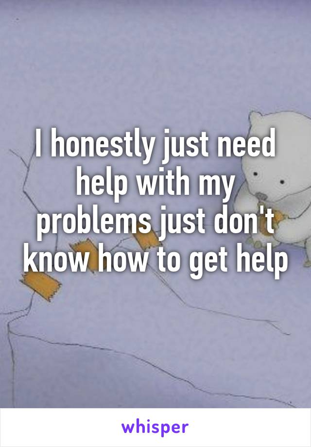 I honestly just need help with my problems just don't know how to get help