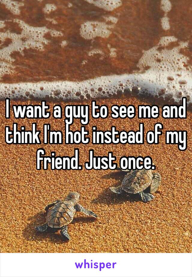 I want a guy to see me and think I'm hot instead of my friend. Just once.