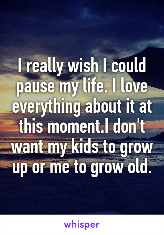 I really wish I could pause my life. I love everything about it at this moment.I don't want my kids to grow up or me to grow old.