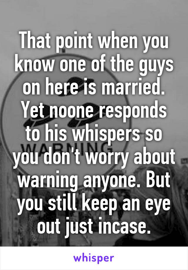 That point when you know one of the guys on here is married. Yet noone responds to his whispers so you don't worry about warning anyone. But you still keep an eye out just incase.