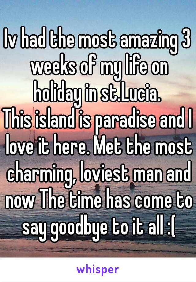Iv had the most amazing 3 weeks of my life on holiday in st.Lucia.  This island is paradise and I love it here. Met the most charming, loviest man and now The time has come to say goodbye to it all :(