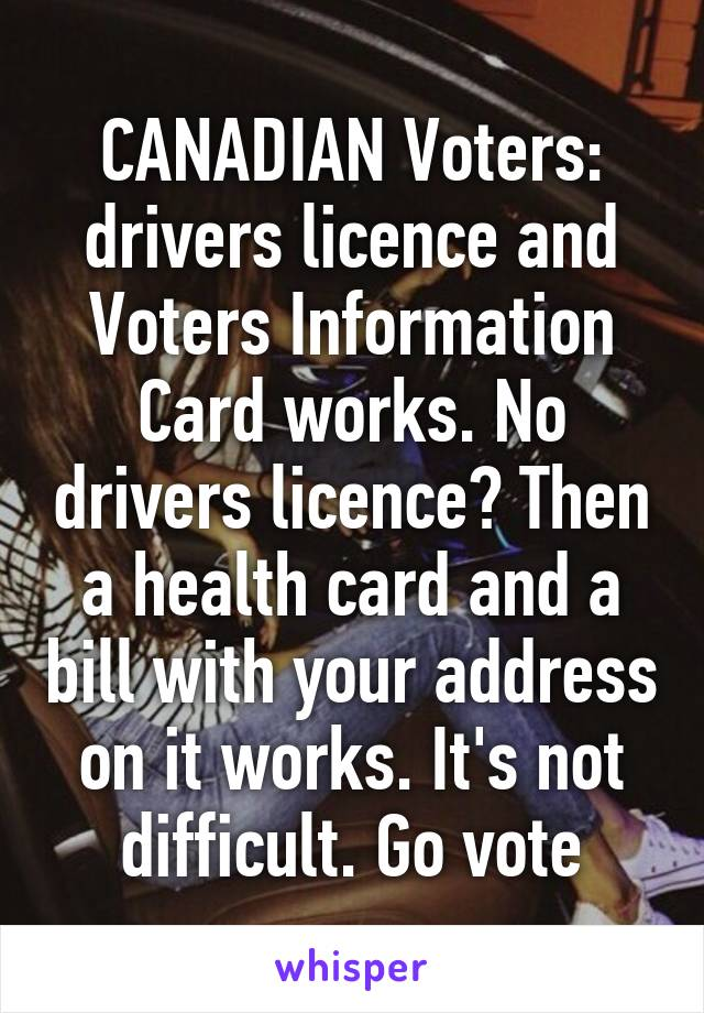 CANADIAN Voters: drivers licence and Voters Information Card works. No drivers licence? Then a health card and a bill with your address on it works. It's not difficult. Go vote