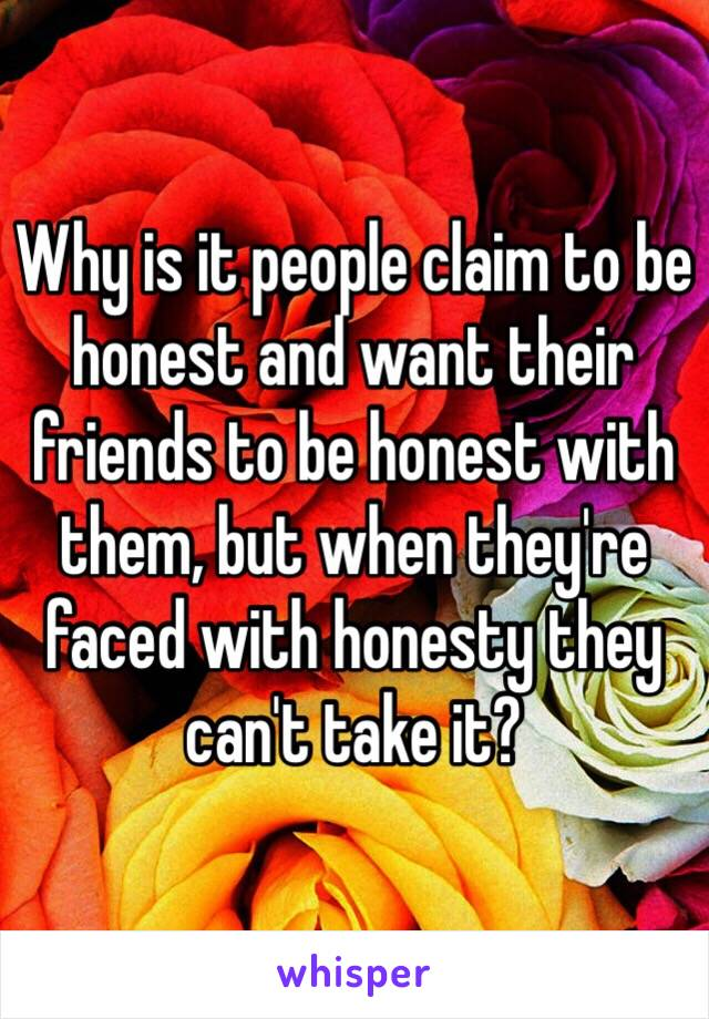 Why is it people claim to be honest and want their friends to be honest with them, but when they're faced with honesty they can't take it?