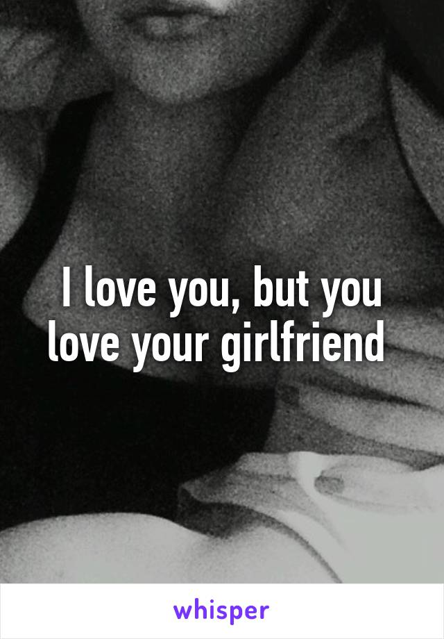 I love you, but you love your girlfriend