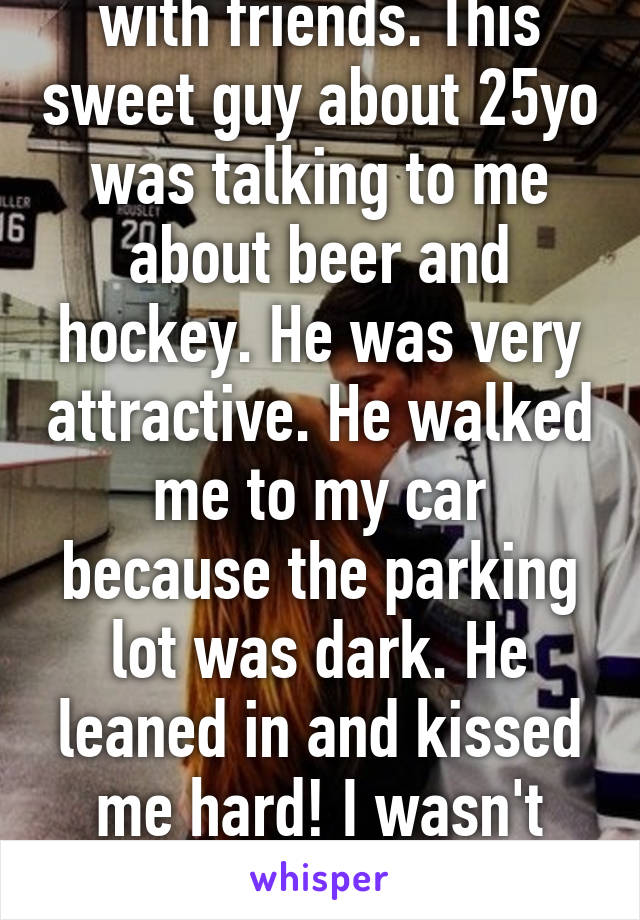So I was at a bar with friends. This sweet guy about 25yo was talking to me about beer and hockey. He was very attractive. He walked me to my car because the parking lot was dark. He leaned in and kissed me hard! I wasn't expecting that. I'm 40!
