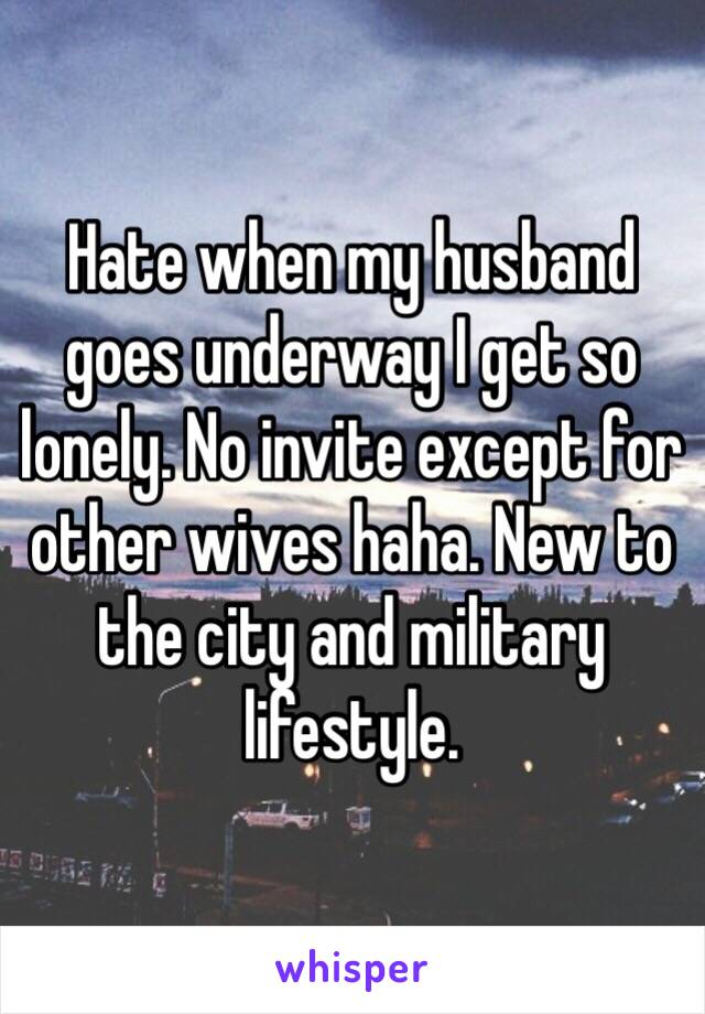 Hate when my husband goes underway I get so lonely. No invite except for other wives haha. New to the city and military lifestyle.