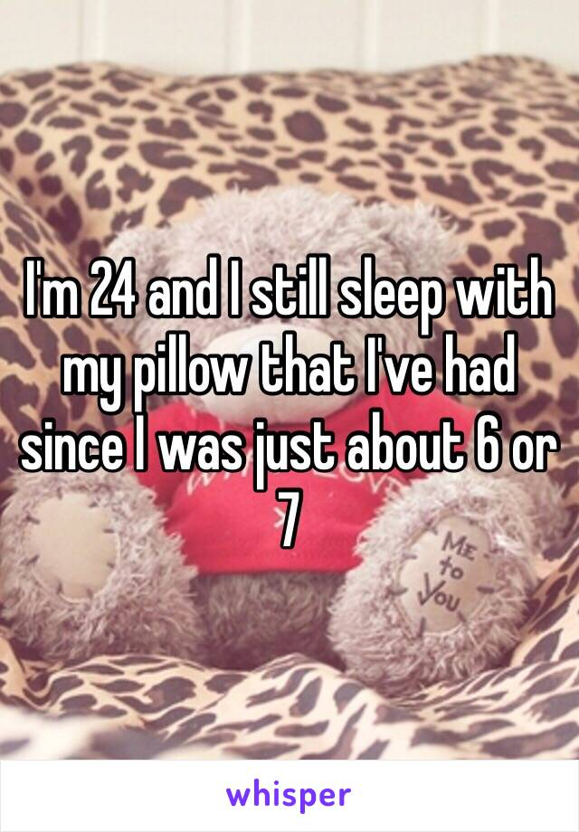 I'm 24 and I still sleep with my pillow that I've had since I was just about 6 or 7